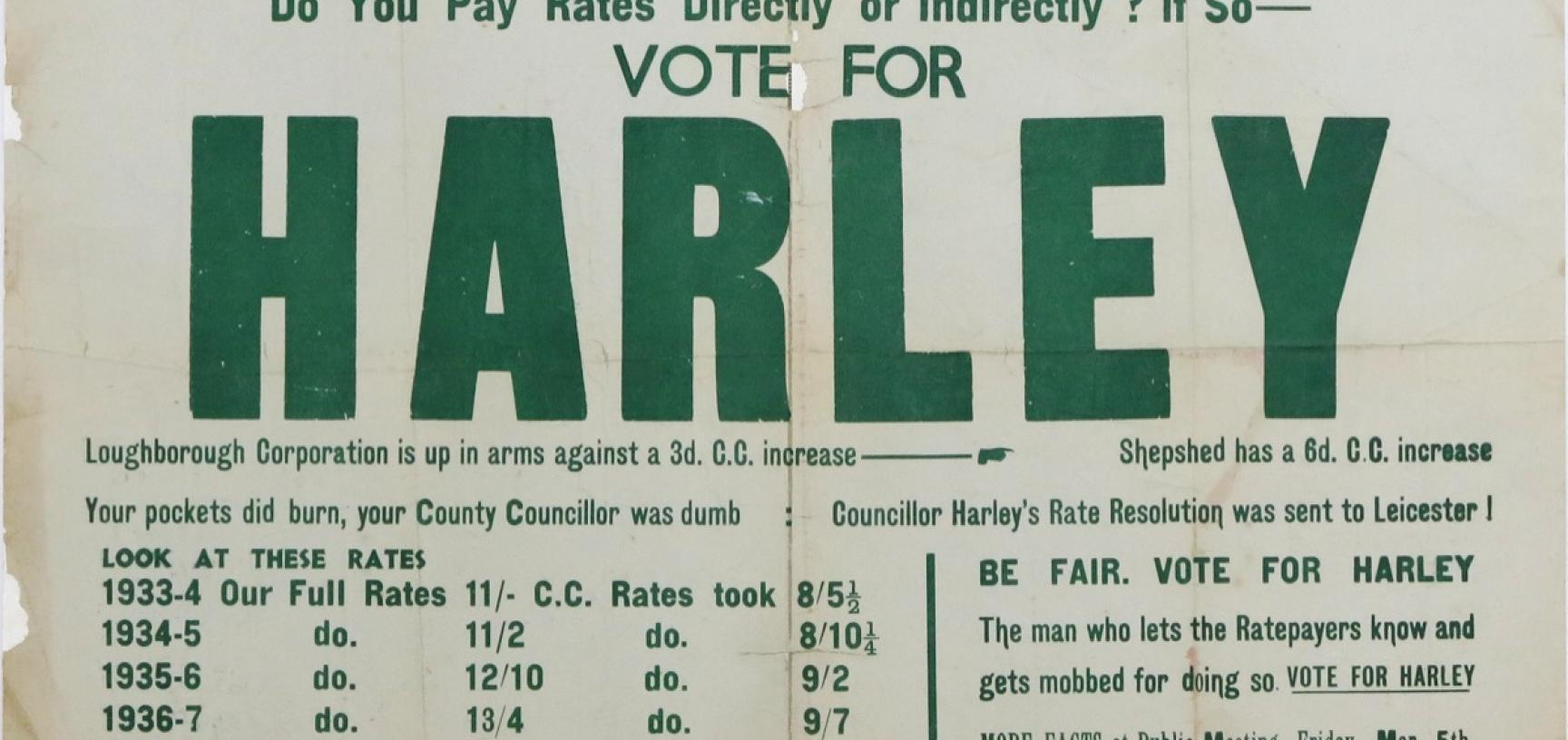 Campaign poster for the Leicestershire County Council election held on 6 March 1937: 'VOTE FOR HARLEY [...] The man who lets Ratepayers know and gets mobbed for doing so'. (Courtesy Michael Wortley)